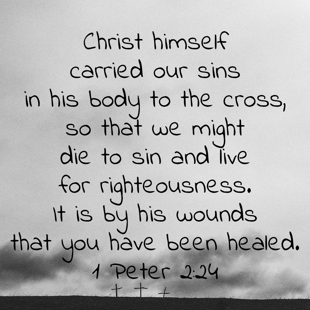 who his own self bore our sins in his body on the tree, that we, having died to sins, might live to righteousness; by whose stripes you were healed. 1 Peter 2v24