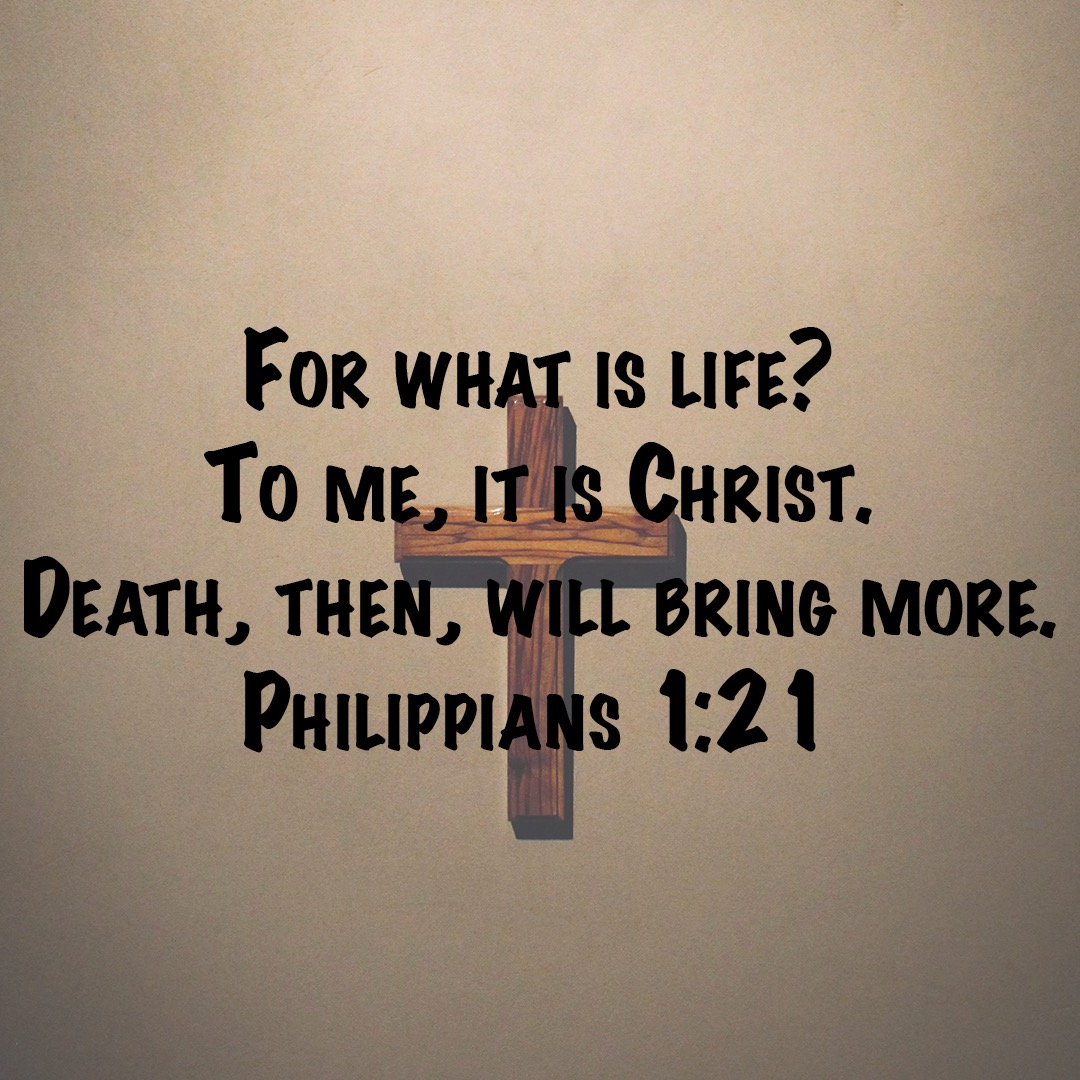 For to me to live is Christ, and to die is gain. Philippians 1v21